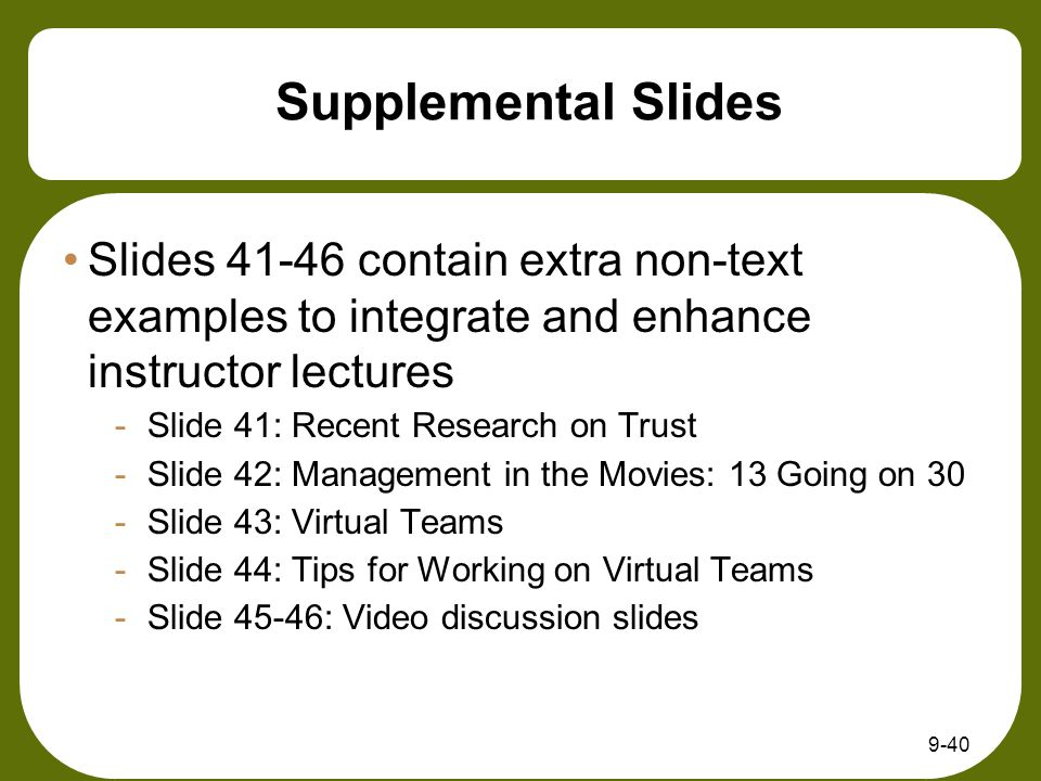 Supplemental Slides Slides 41-46 contain extra non-text examples to integrate and enhance instructor lectures -Slide 41: Recent Research on Trust -Slide 42: Management in the Movies: 13 Going on 30 -Slide 43: Virtual Teams -Slide 44: Tips for Working on Virtual Teams -Slide 45-46: Video discussion slides 9-40