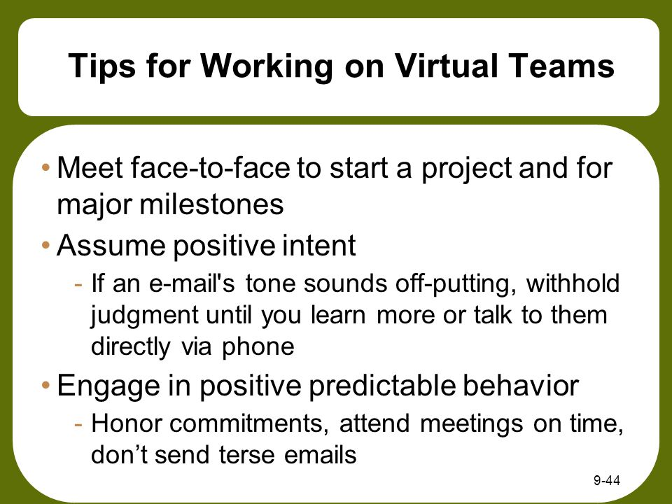 9-44 Tips for Working on Virtual Teams Meet face-to-face to start a project and for major milestones Assume positive intent -If an e-mail s tone sounds off-putting, withhold judgment until you learn more or talk to them directly via phone Engage in positive predictable behavior -Honor commitments, attend meetings on time, don't send terse emails