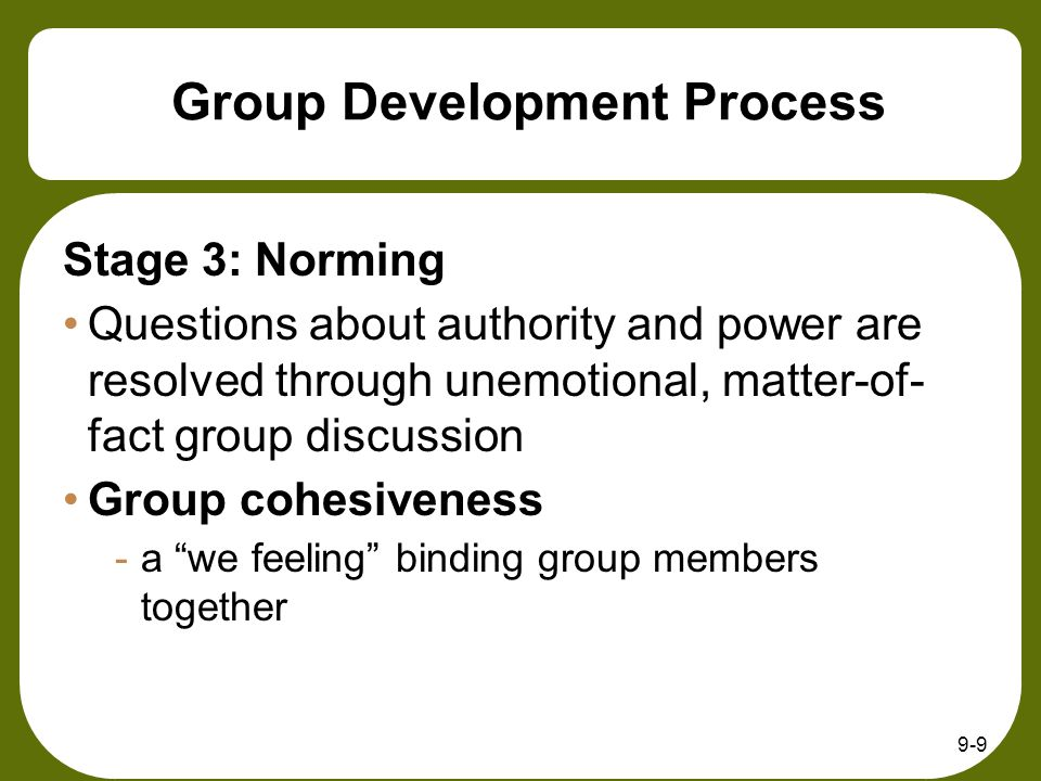 9-9 Group Development Process Stage 3: Norming Questions about authority and power are resolved through unemotional, matter-of- fact group discussion