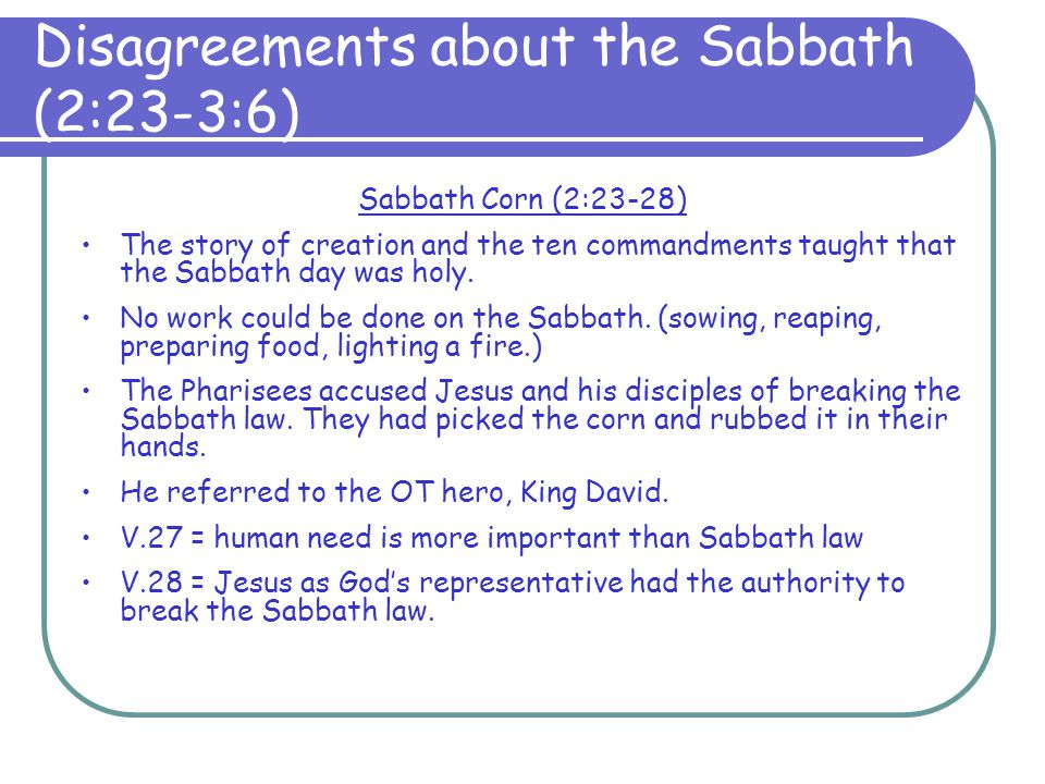 Sabbath Corn (2:23-28) This caused conflict because: Jesus allowed his disciples to break the Sabbath law.