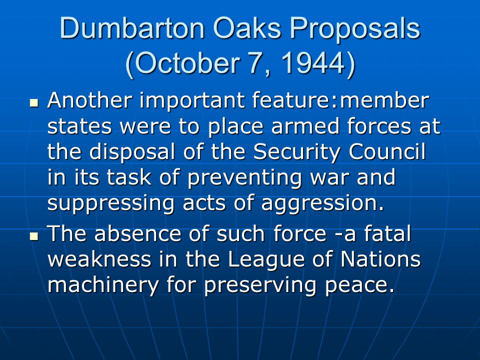 Dumbarton Oaks Proposals (October 7, 1944) Another important feature:member states were to place armed forces at the disposal of the Security Council