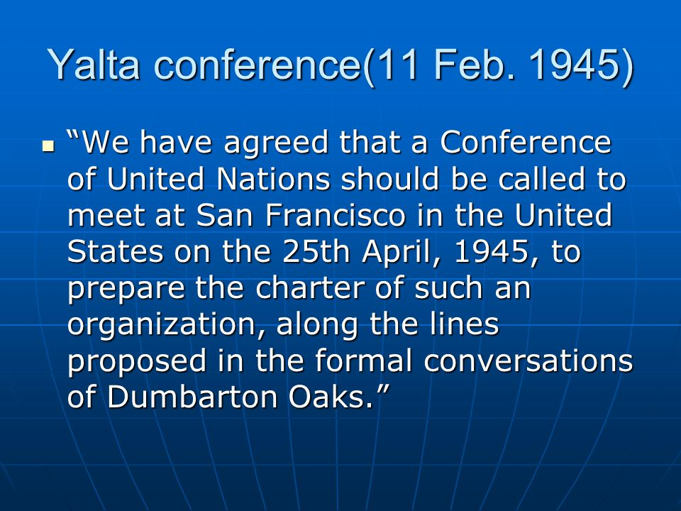 The San Francisco Conference (April 25 – June 26, 1945) Representatives of 50 states met to draw up the UN Charter based on Dumbarton Oaks proposals by the Great Powers (China, the Soviet Union, the UK, the US) Representatives of 50 states met to draw up the UN Charter based on Dumbarton Oaks proposals by the Great Powers (China, the Soviet Union, the UK, the US) The Charter – unanimously approved and signed by all the participating States, original members of the UN The Charter – unanimously approved and signed by all the participating States, original members of the UN