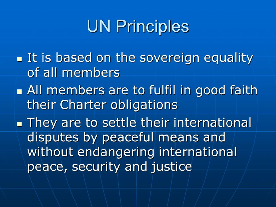 UN Principles Members are to refrain from the threat or use of force against any other state Members are to refrain from the threat or use of force against any other state They are to give the UN every assistance in any action it takes in accordance with the Charter They are to give the UN every assistance in any action it takes in accordance with the Charter Nothing in the Charter is to authorize the UN to intervene in matters which are essentially within the domestic jurisdiction of any state Nothing in the Charter is to authorize the UN to intervene in matters which are essentially within the domestic jurisdiction of any state