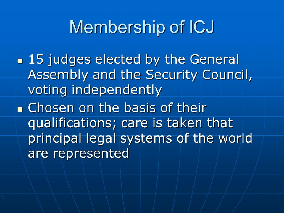 Membership of ICJ No two judges can be from the same country No two judges can be from the same country Serve 9-year term and may be re- elected Serve 9-year term and may be re- elected They cannot engage in any other occupation during their term of office They cannot engage in any other occupation during their term of office