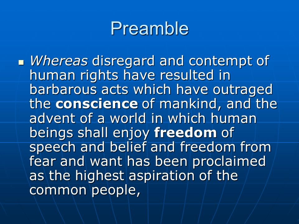 Preamble Whereas it is essential, if man is not to be compelled to have recourse, as a last resort, to rebellion against tyranny and oppression, that human rights should be protected by the rule of law, Whereas it is essential, if man is not to be compelled to have recourse, as a last resort, to rebellion against tyranny and oppression, that human rights should be protected by the rule of law, Whereas it is essential to promote the development of friendly relations between nations, Whereas it is essential to promote the development of friendly relations between nations,