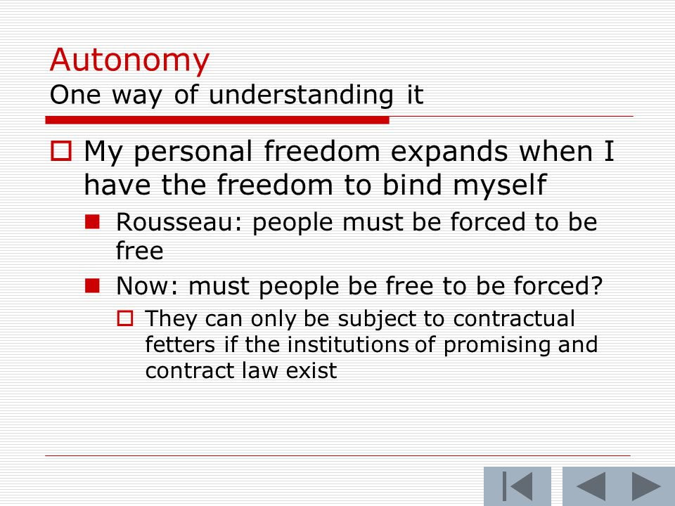 Autonomy One way of understanding it  My personal freedom expands when I have the freedom to bind myself Rousseau: people must be forced to be free Now: must people be free to be forced.