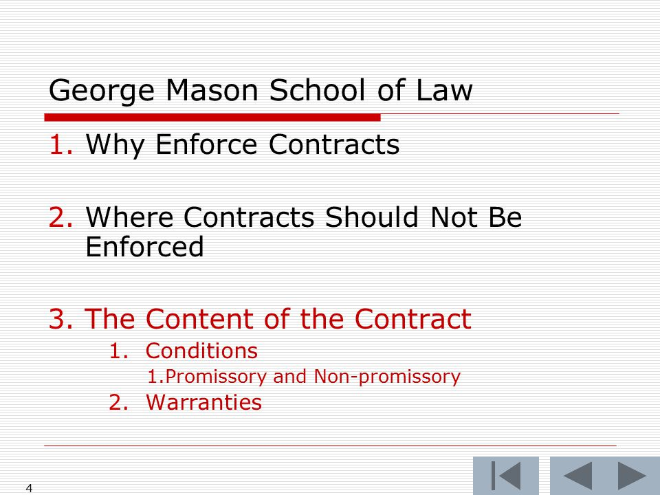 4 George Mason School of Law 1.Why Enforce Contracts 2.Where Contracts Should Not Be Enforced 3.The Content of the Contract 1.Conditions 1.Promissory and Non-promissory 2.Warranties