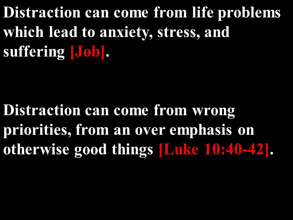 Distraction can come from life problems which lead to anxiety, stress, and suffering [Job].