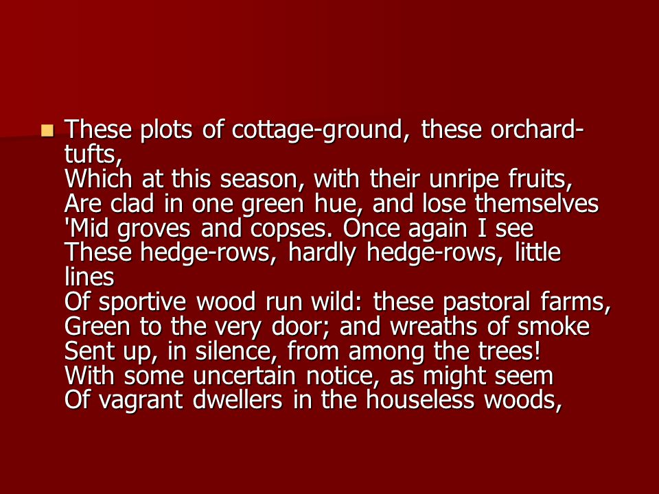 These plots of cottage-ground, these orchard- tufts, Which at this season, with their unripe fruits, Are clad in one green hue, and lose themselves Mid groves and copses.