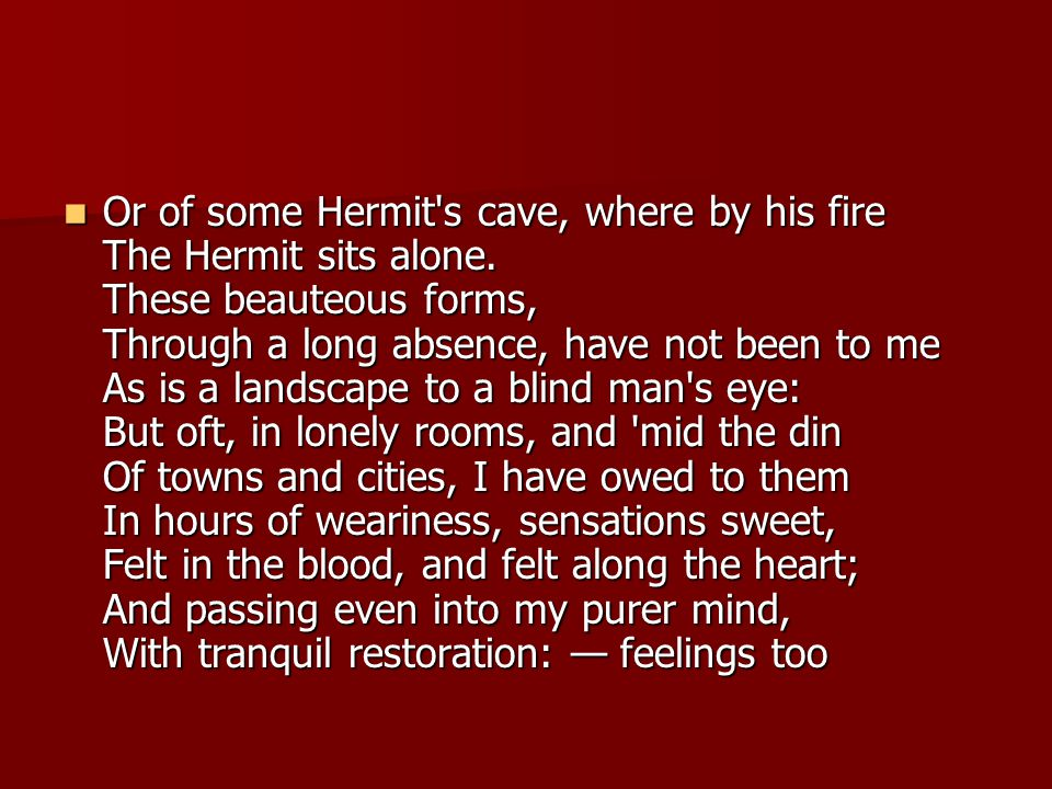 Or of some Hermit's cave, where by his fire The Hermit sits alone. These beauteous forms, Through a long absence, have not been to me As is a landscap