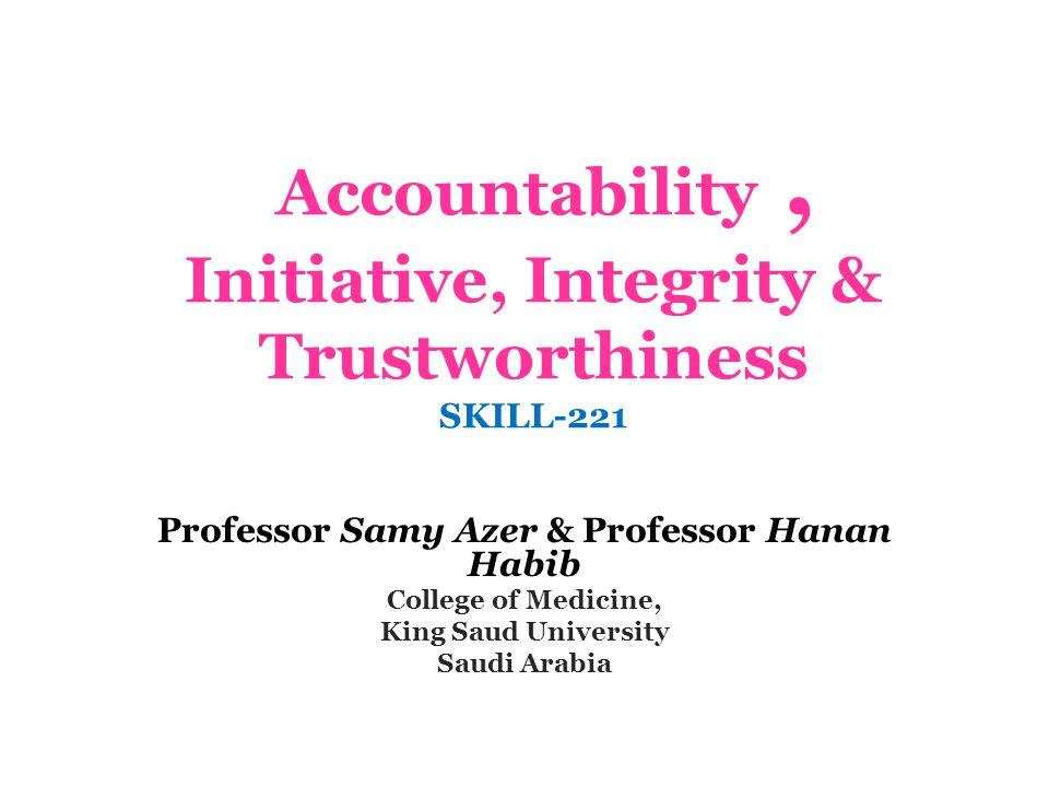 Accountability, Initiative, Integrity & Trustworthiness SKILL-221 Professor Samy Azer & Professor Hanan Habib College of Medicine, King Saud University Saudi Arabia