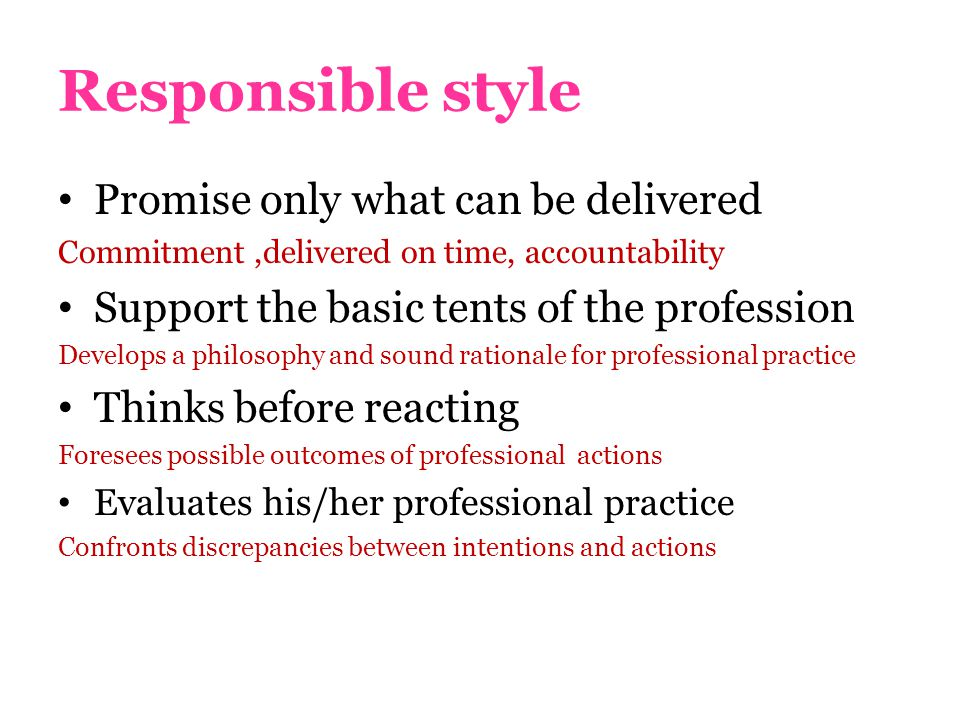 Responsible style Promise only what can be delivered Commitment,delivered on time, accountability Support the basic tents of the profession Develops a philosophy and sound rationale for professional practice Thinks before reacting Foresees possible outcomes of professional actions Evaluates his/her professional practice Confronts discrepancies between intentions and actions