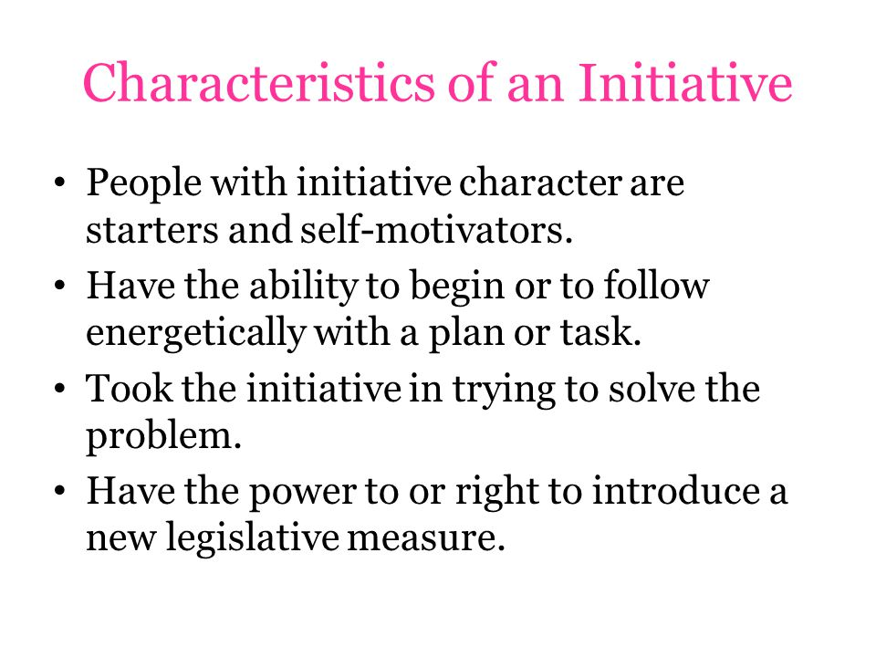 Characteristics of an Initiative People with initiative character are starters and self-motivators.