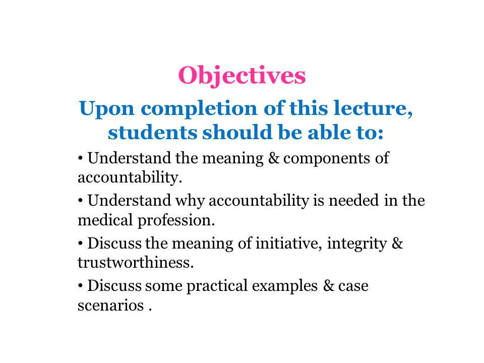 Objectives Upon completion of this lecture, students should be able to: Understand the meaning & components of accountability.