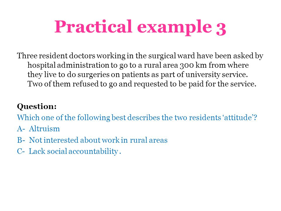 Practical example 3 Three resident doctors working in the surgical ward have been asked by hospital administration to go to a rural area 300 km from where they live to do surgeries on patients as part of university service.