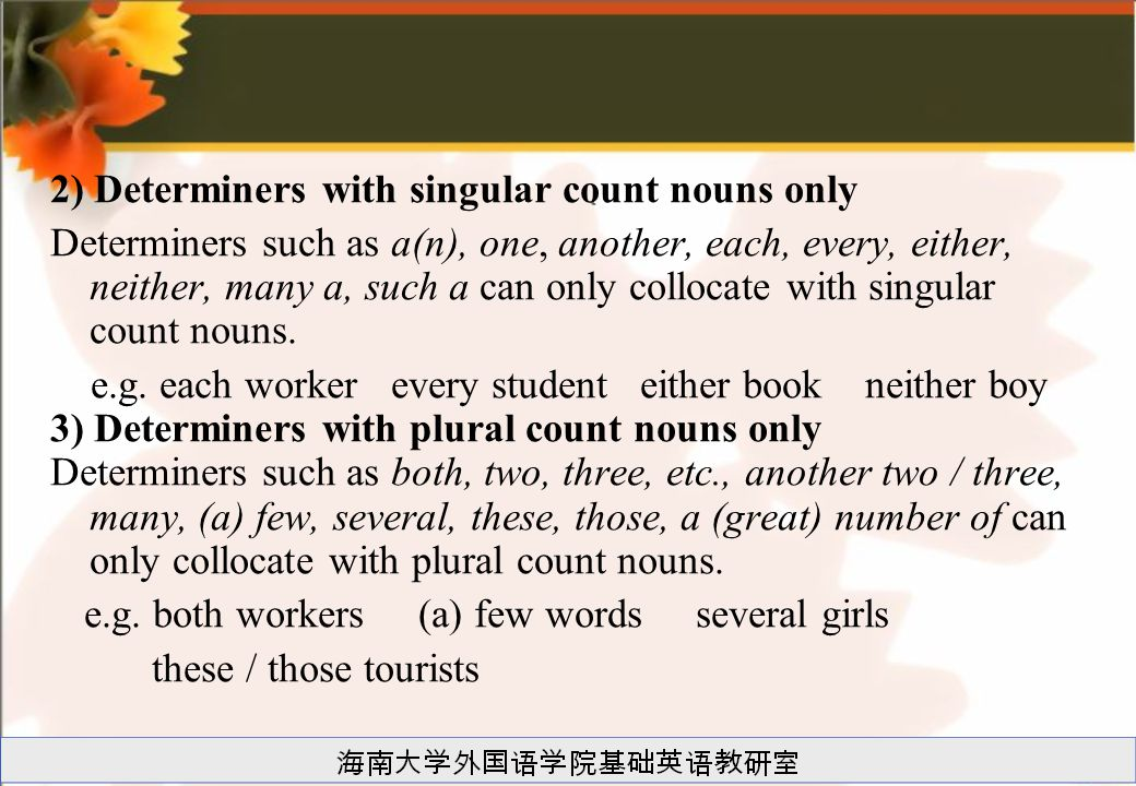 2) Determiners with singular count nouns only Determiners such as a(n), one, another, each, every, either, neither, many a, such a can only collocate with singular count nouns.