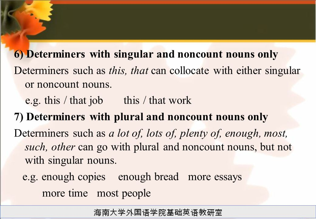 6) Determiners with singular and noncount nouns only Determiners such as this, that can collocate with either singular or noncount nouns.
