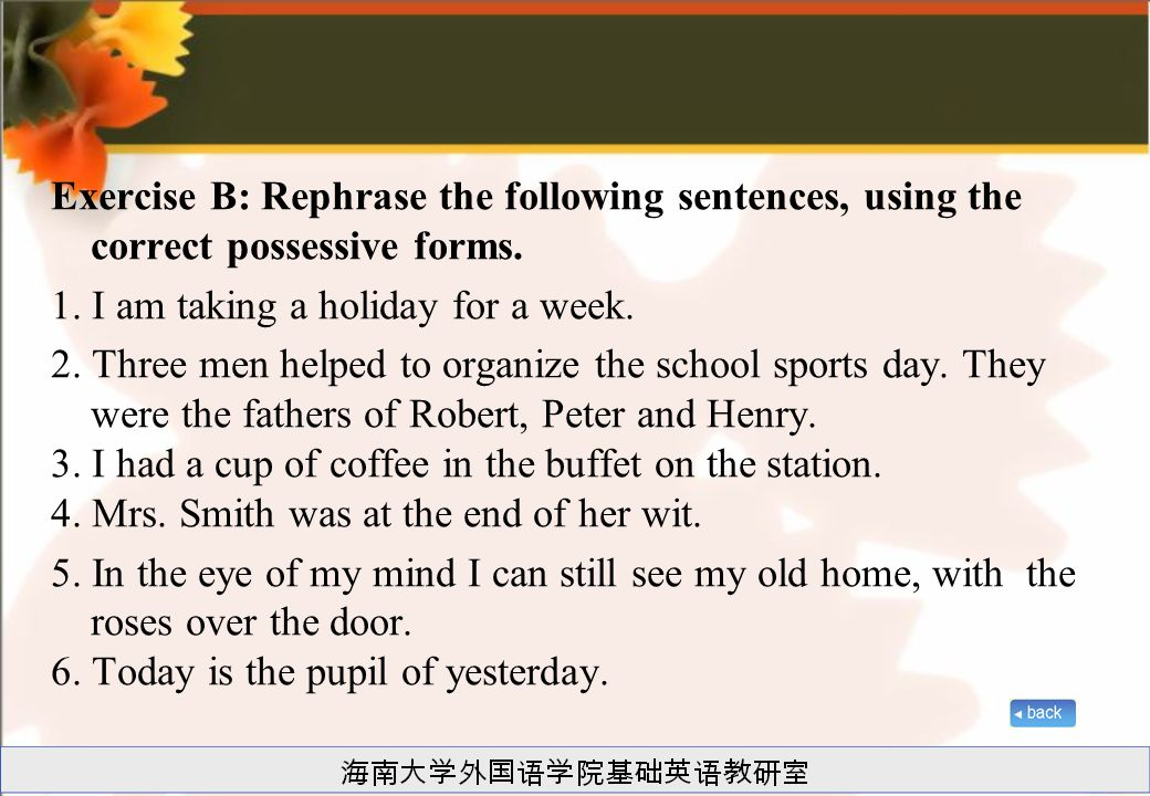 Exercise B: Rephrase the following sentences, using the correct possessive forms.