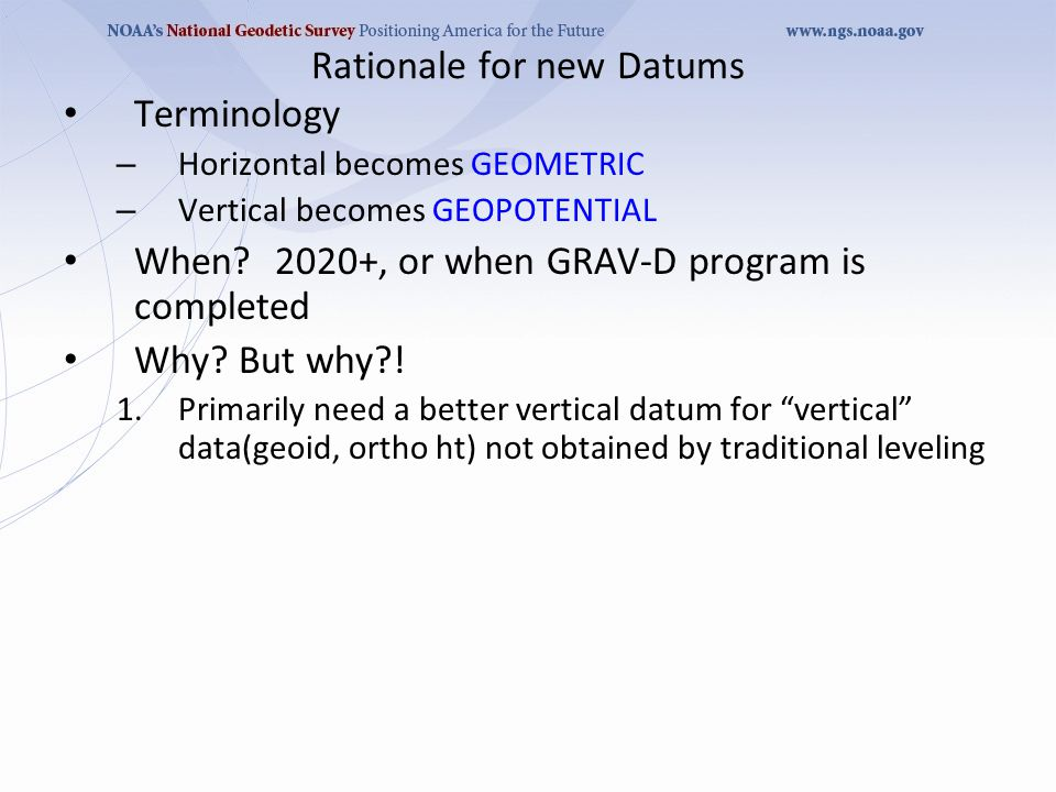 Rationale for new Datums Terminology – Horizontal becomes GEOMETRIC – Vertical becomes GEOPOTENTIAL When?2020+, or when GRAV-D program is completed Wh