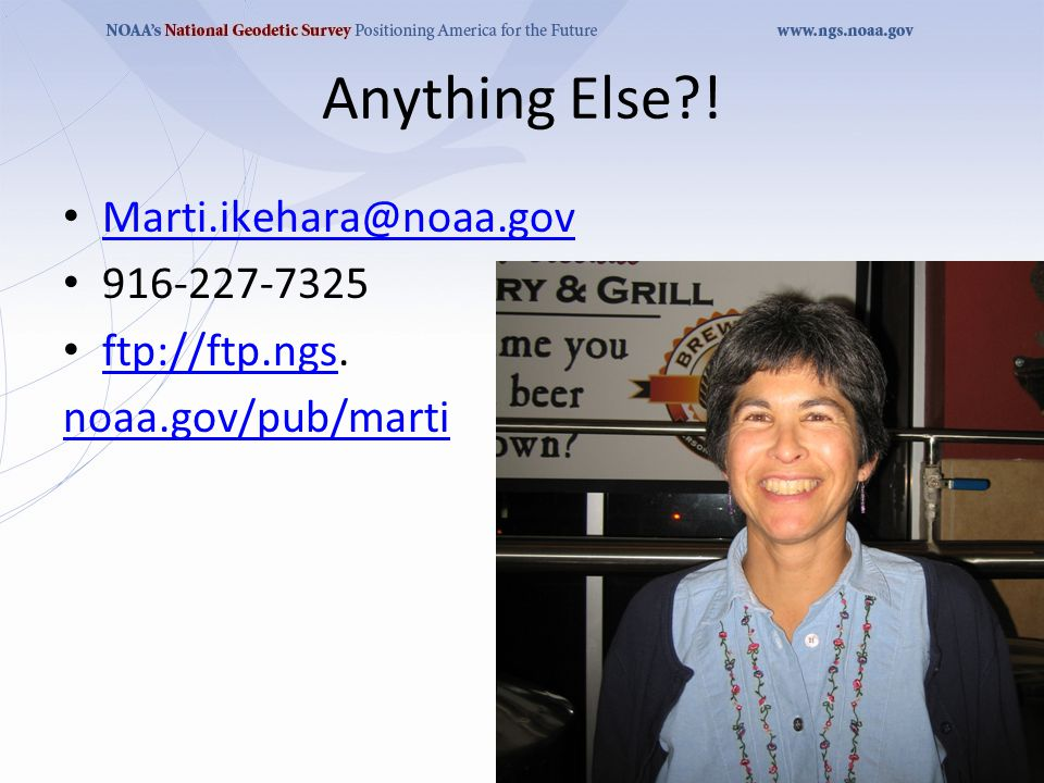 Anything Else ! Marti.ikehara@noaa.gov 916-227-7325 ftp://ftp.ngs. ftp://ftp.ngs noaa.gov/pub/marti