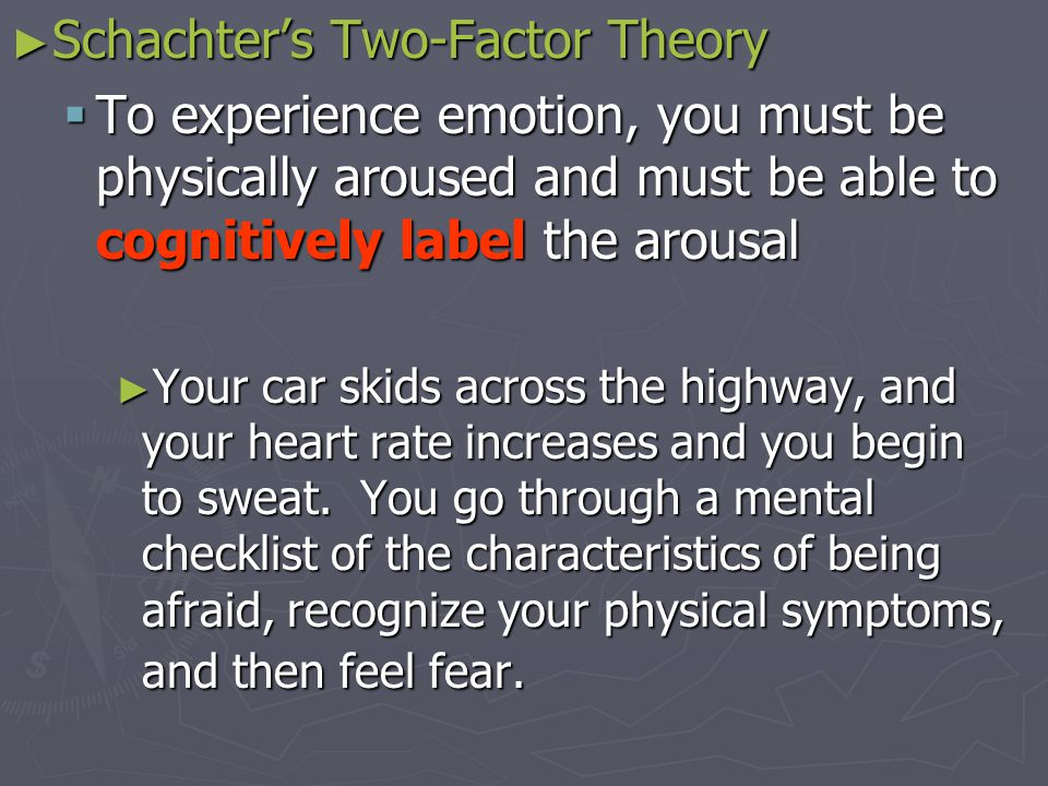 ► Schachter's Two-Factor Theory  To experience emotion, you must be physically aroused and must be able to cognitively label the arousal ► Your car skids across the highway, and your heart rate increases and you begin to sweat.