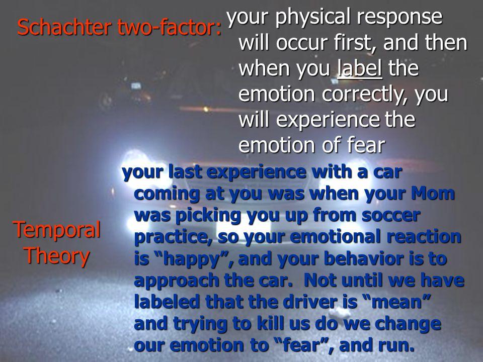 your physical response will occur first, and then when you label the emotion correctly, you will experience the emotion of fear your last experience with a car coming at you was when your Mom was picking you up from soccer practice, so your emotional reaction is happy , and your behavior is to approach the car.