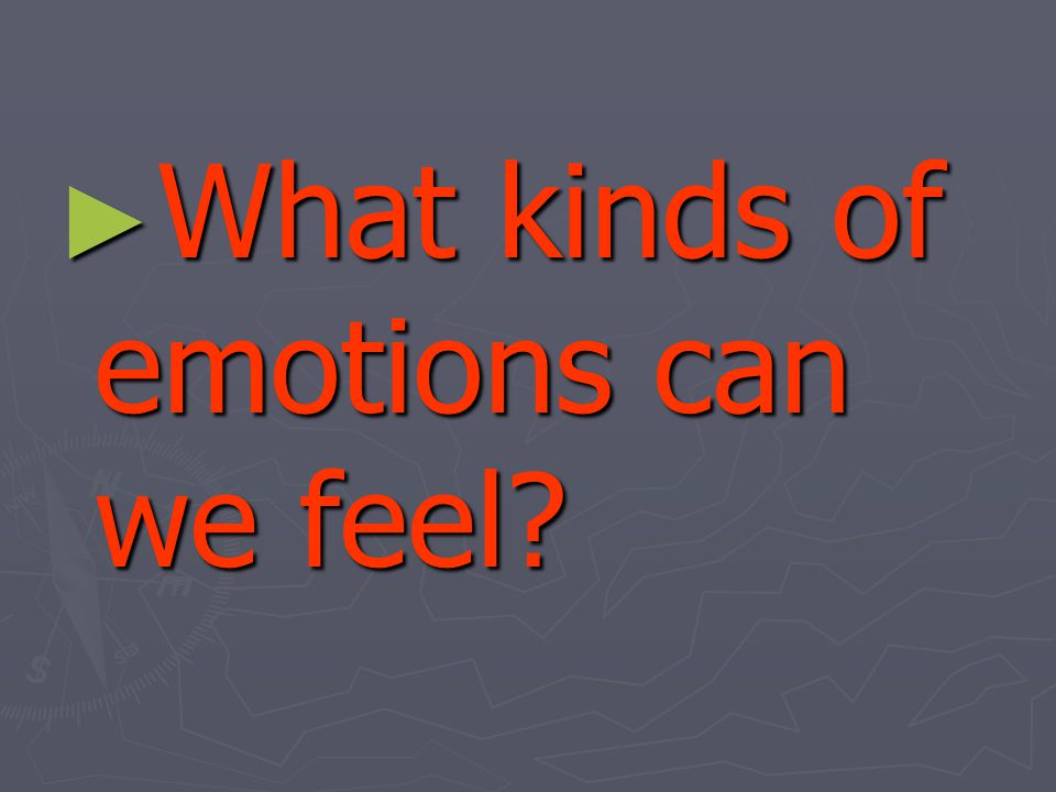 ► What kinds of emotions can we feel?