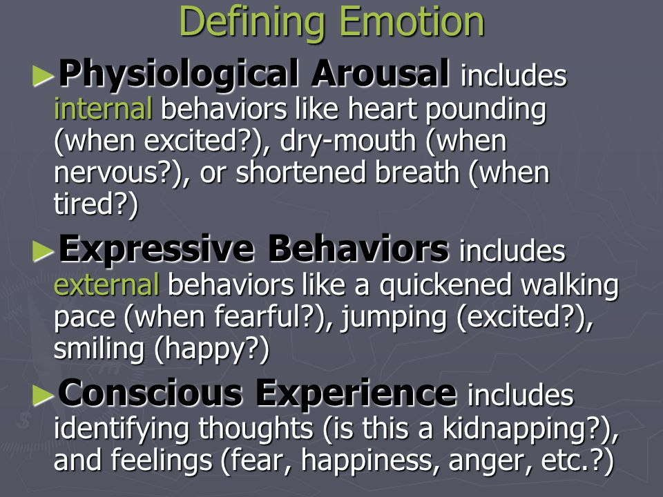 Defining Emotion ► Physiological Arousal includes internal behaviors like heart pounding (when excited ), dry-mouth (when nervous ), or shortened breath (when tired ) ► Expressive Behaviors includes external behaviors like a quickened walking pace (when fearful ), jumping (excited ), smiling (happy ) ► Conscious Experience includes identifying thoughts (is this a kidnapping ), and feelings (fear, happiness, anger, etc. )