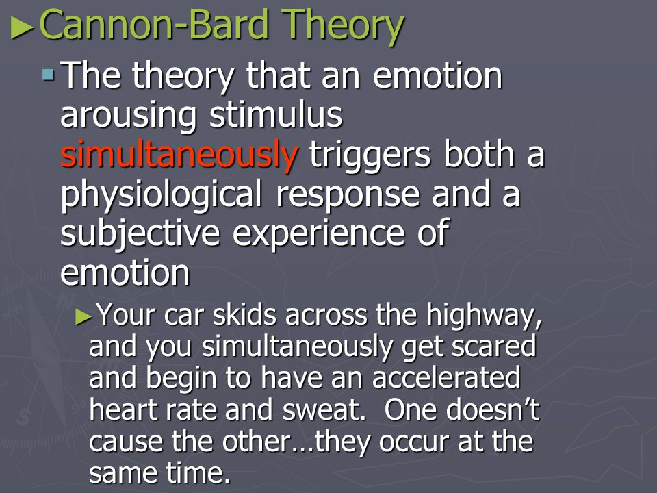 ► Cannon-Bard Theory  The theory that an emotion arousing stimulus simultaneously triggers both a physiological response and a subjective experience of emotion ► Your car skids across the highway, and you simultaneously get scared and begin to have an accelerated heart rate and sweat.