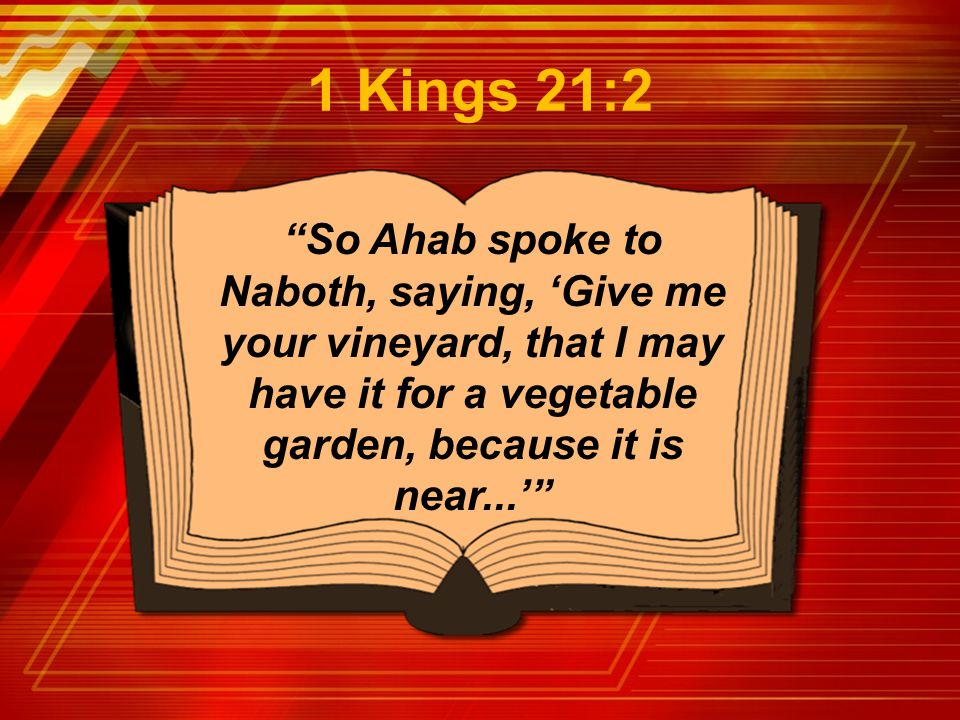 """So Ahab spoke to Naboth, saying, 'Give me your vineyard, that I may have it for a vegetable garden, because it is near...'"" 1 Kings 21:2"