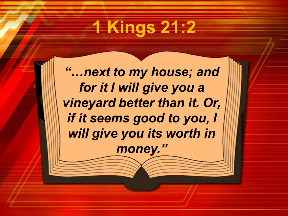"""…next to my house; and for it I will give you a vineyard better than it. Or, if it seems good to you, I will give you its worth in money."" 1 Kings 21"