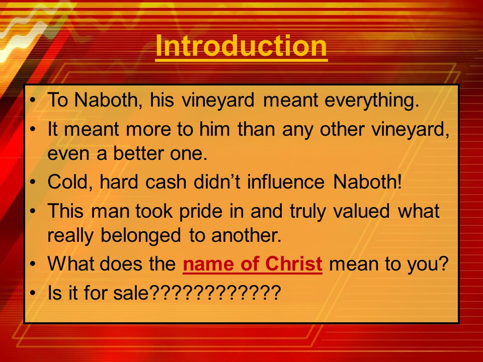 Introduction To Naboth, his vineyard meant everything. It meant more to him than any other vineyard, even a better one. Cold, hard cash didn't influen