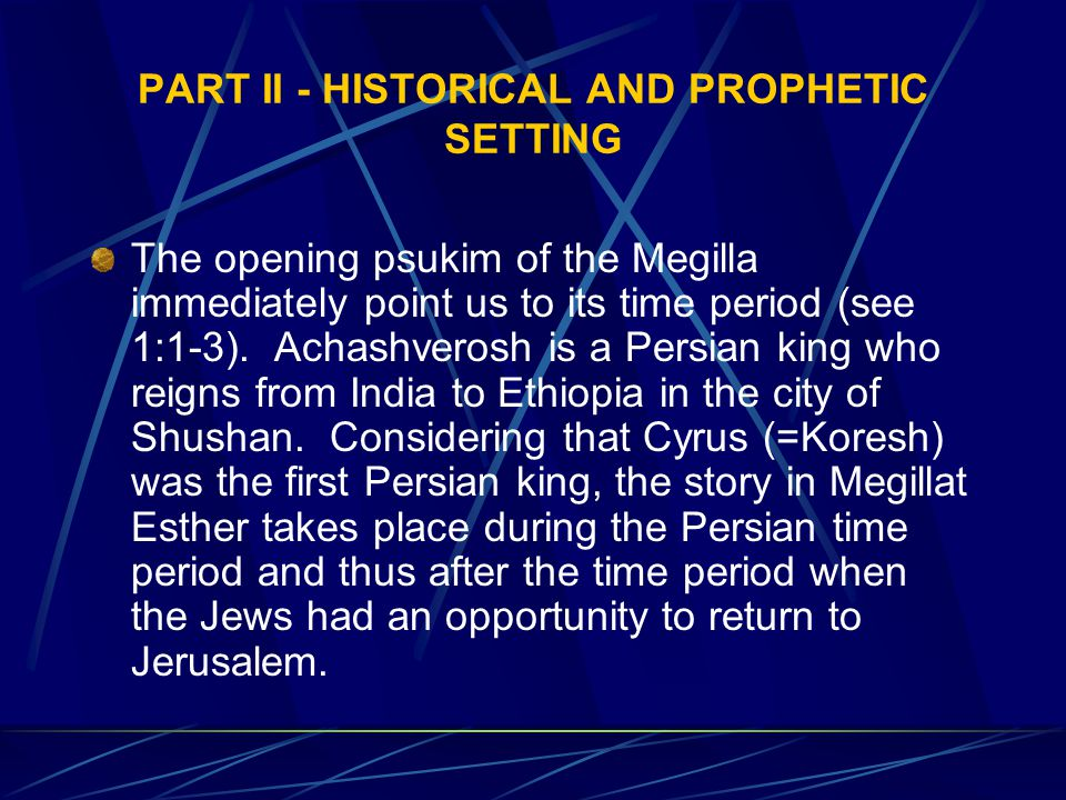 PART II - HISTORICAL AND PROPHETIC SETTING The opening psukim of the Megilla immediately point us to its time period (see 1:1-3).