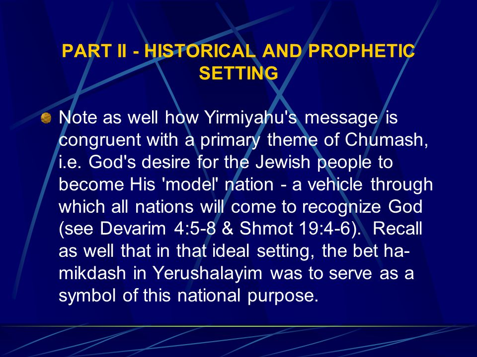 PART II - HISTORICAL AND PROPHETIC SETTING Note as well how Yirmiyahu s message is congruent with a primary theme of Chumash, i.e.