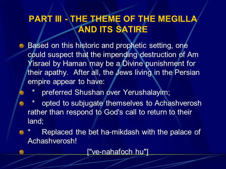 PART III - THE THEME OF THE MEGILLA AND ITS SATIRE Based on this historic and prophetic setting, one could suspect that the impending destruction of Am Yisrael by Haman may be a Divine punishment for their apathy.