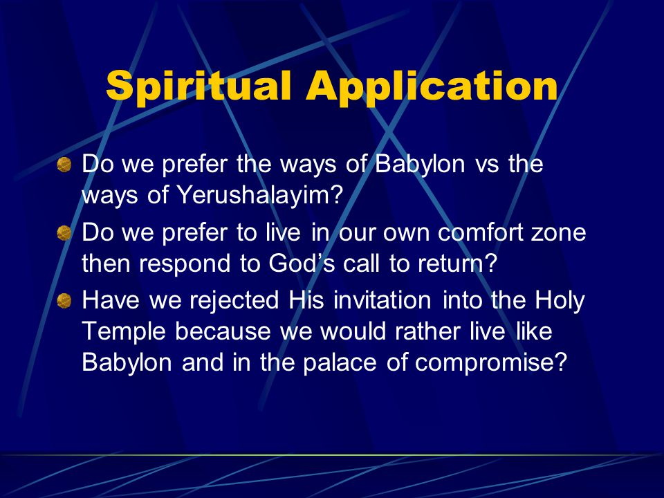 Spiritual Application Do we prefer the ways of Babylon vs the ways of Yerushalayim? Do we prefer to live in our own comfort zone then respond to God's