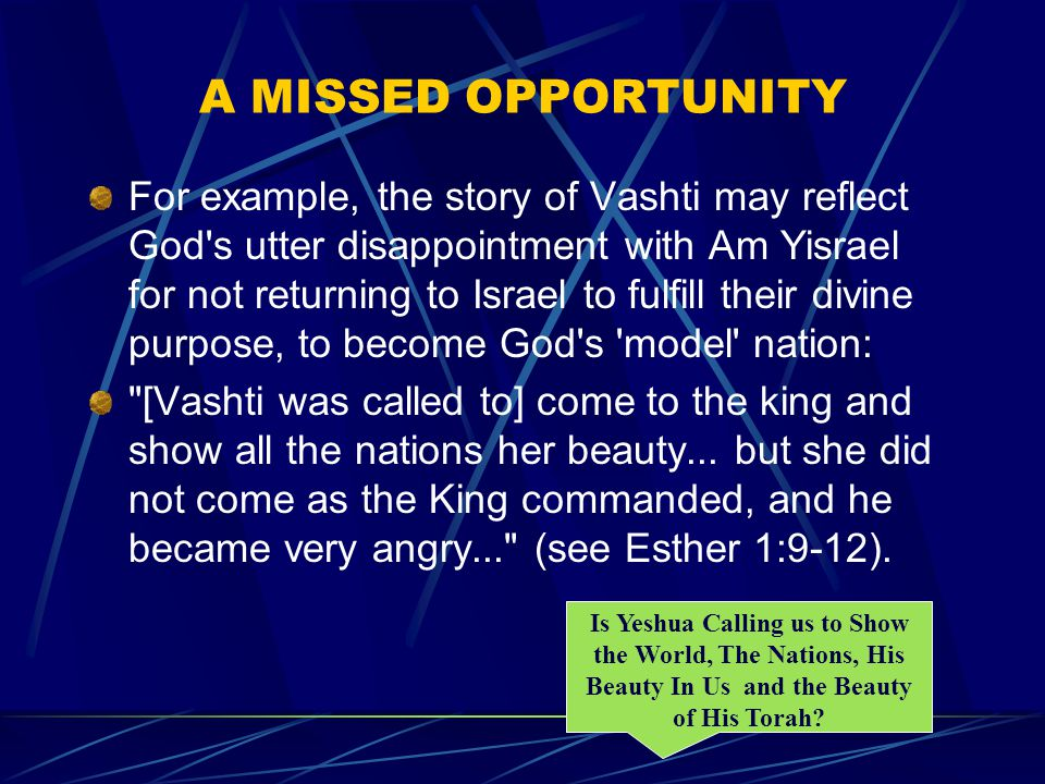 A MISSED OPPORTUNITY For example, the story of Vashti may reflect God s utter disappointment with Am Yisrael for not returning to Israel to fulfill their divine purpose, to become God s model nation: [Vashti was called to] come to the king and show all the nations her beauty...