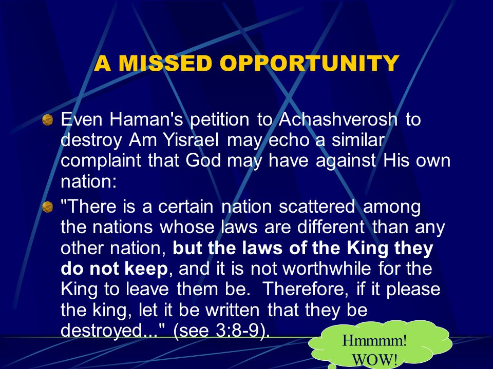 A MISSED OPPORTUNITY Even Haman s petition to Achashverosh to destroy Am Yisrael may echo a similar complaint that God may have against His own nation: There is a certain nation scattered among the nations whose laws are different than any other nation, but the laws of the King they do not keep, and it is not worthwhile for the King to leave them be.