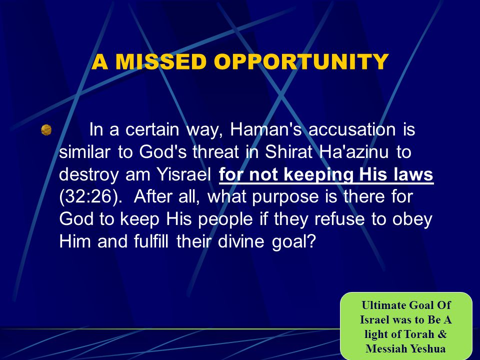 A MISSED OPPORTUNITY In a certain way, Haman s accusation is similar to God s threat in Shirat Ha azinu to destroy am Yisrael for not keeping His laws (32:26).