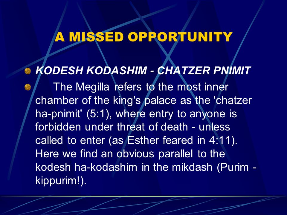 A MISSED OPPORTUNITY KODESH KODASHIM - CHATZER PNIMIT The Megilla refers to the most inner chamber of the king s palace as the chatzer ha ‑ pnimit (5:1), where entry to anyone is forbidden under threat of death - unless called to enter (as Esther feared in 4:11).