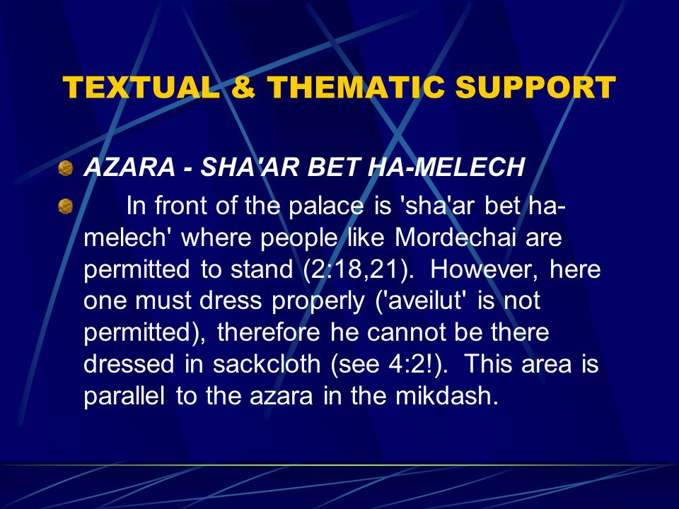TEXTUAL & THEMATIC SUPPORT AZARA - SHA AR BET HA-MELECH In front of the palace is sha ar bet ha- melech where people like Mordechai are permitted to stand (2:18,21).