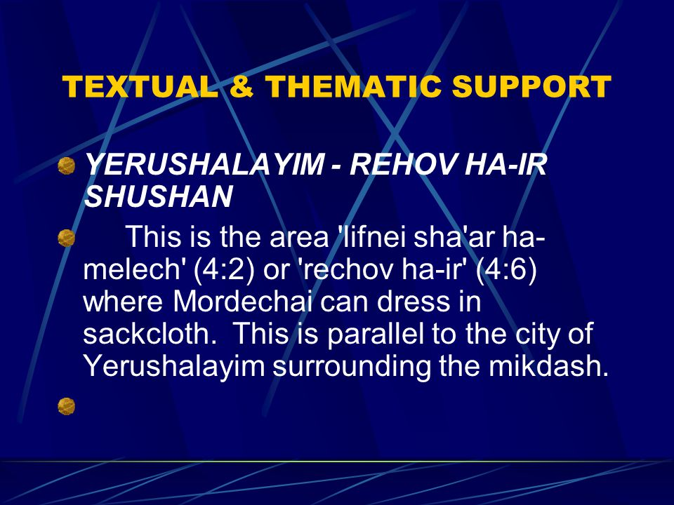 TEXTUAL & THEMATIC SUPPORT YERUSHALAYIM - REHOV HA-IR SHUSHAN This is the area lifnei sha ar ha- melech (4:2) or rechov ha-ir (4:6) where Mordechai can dress in sackcloth.