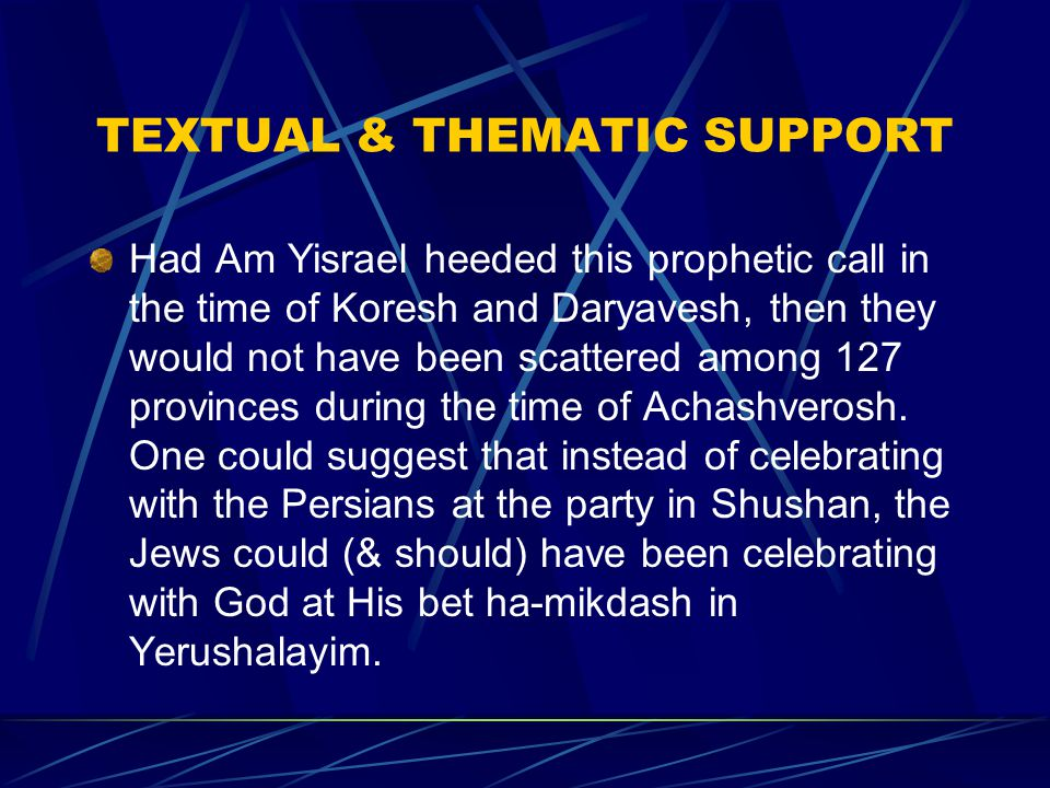 TEXTUAL & THEMATIC SUPPORT Had Am Yisrael heeded this prophetic call in the time of Koresh and Daryavesh, then they would not have been scattered among 127 provinces during the time of Achashverosh.
