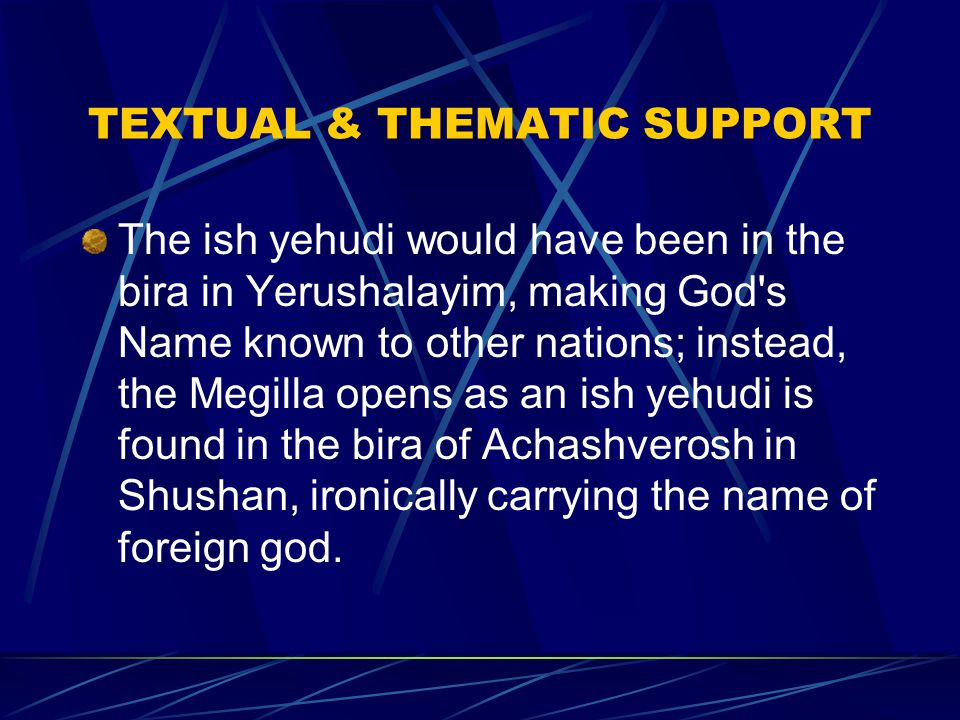 TEXTUAL & THEMATIC SUPPORT The ish yehudi would have been in the bira in Yerushalayim, making God s Name known to other nations; instead, the Megilla opens as an ish yehudi is found in the bira of Achashverosh in Shushan, ironically carrying the name of foreign god.