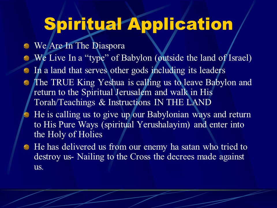 Spiritual Application We Are In The Diaspora We Live In a type of Babylon (outside the land of Israel) In a land that serves other gods including its leaders The TRUE King Yeshua is calling us to leave Babylon and return to the Spiritual Jerusalem and walk in His Torah/Teachings & Instructions IN THE LAND He is calling us to give up our Babylonian ways and return to His Pure Ways (spiritual Yerushalayim) and enter into the Holy of Holies He has delivered us from our enemy ha satan who tried to destroy us- Nailing to the Cross the decrees made against us.