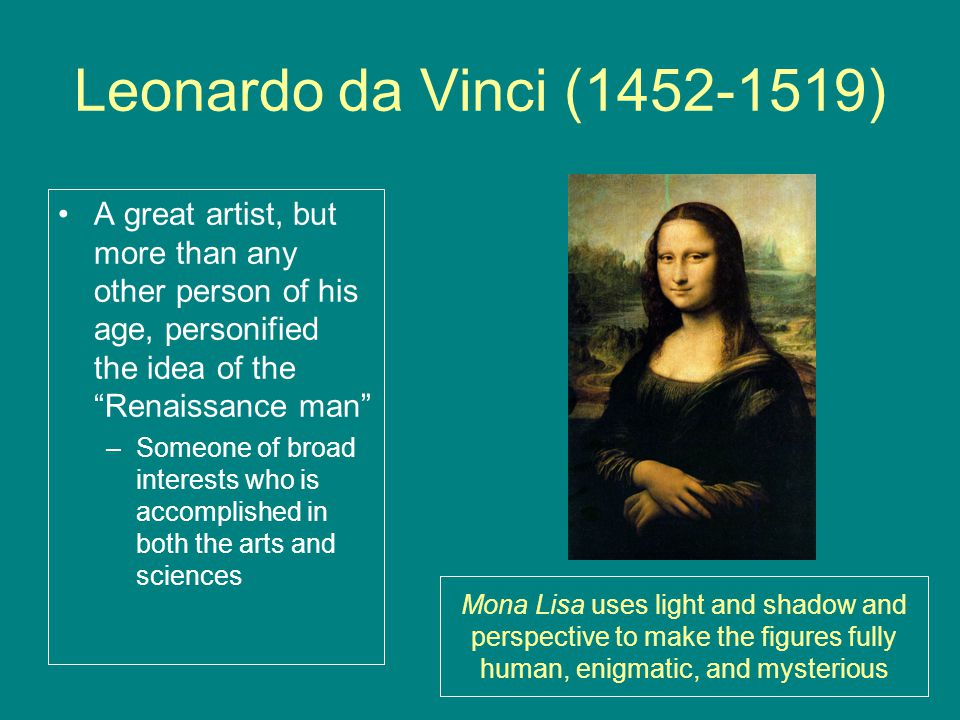 Leonardo da Vinci (1452-1519) A great artist, but more than any other person of his age, personified the idea of the Renaissance man –Someone of broad interests who is accomplished in both the arts and sciences Mona Lisa uses light and shadow and perspective to make the figures fully human, enigmatic, and mysterious