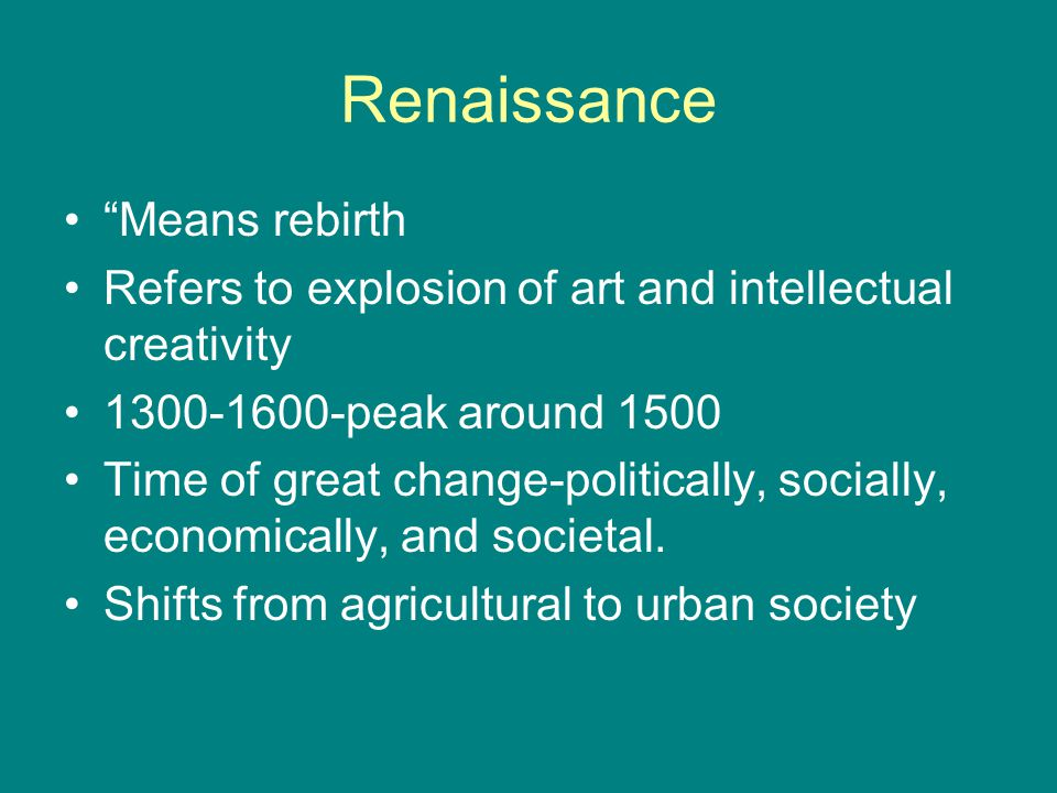 Renaissance Means rebirth Refers to explosion of art and intellectual creativity 1300-1600-peak around 1500 Time of great change-politically, socially, economically, and societal.