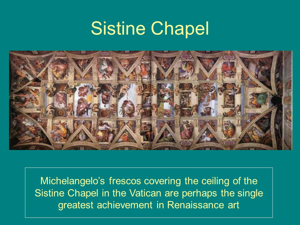 Sistine Chapel Michelangelo's frescos covering the ceiling of the Sistine Chapel in the Vatican are perhaps the single greatest achievement in Renaissance art