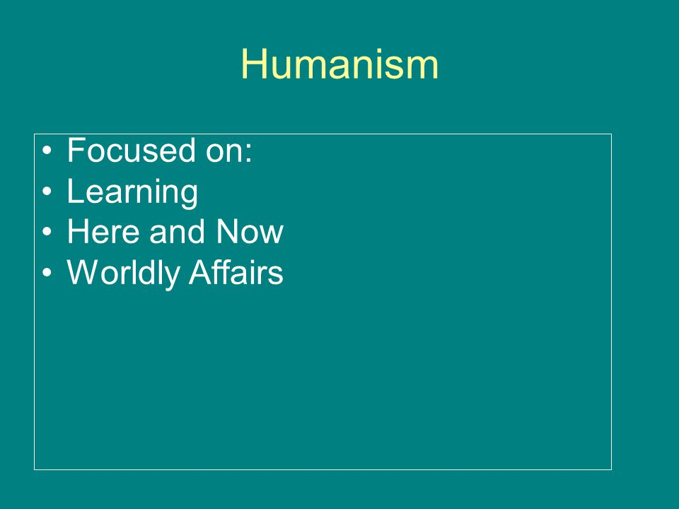 Humanism Focused on: Learning Here and Now Worldly Affairs