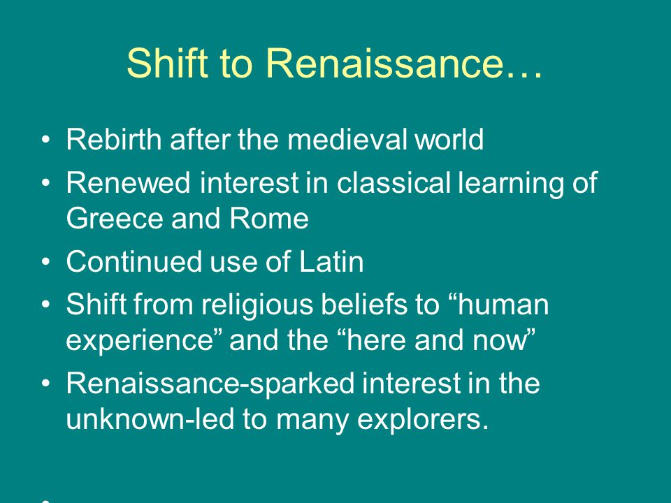 Shift to Renaissance… Rebirth after the medieval world Renewed interest in classical learning of Greece and Rome Continued use of Latin Shift from religious beliefs to human experience and the here and now Renaissance-sparked interest in the unknown-led to many explorers.